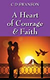 A Heart of Courage and Faith, C. D. Swanson, 1478700254