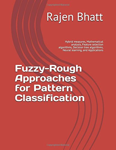 Download Fuzzy-Rough Approaches for Pattern Classification: Hybrid measures, Mathematical analysis, Feature selection algorithms, Decision tree algorithms, Neural learning, and Applications PDF