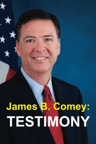 James B. Comey: Testimony: Former Federal Bureau of Investigation Director Testifies regarding President Donald J. Trump before the United States Senate Select Committee on Intelligence