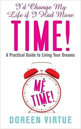 I'd Change My Life If I Had More Time: A Practical Guide to Living Your Dreams by Doreen Virtue PhD (2012-07-02)