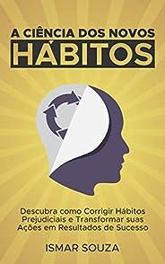 A Ciência dos Novos Hábitos: Descubra como Corrigir Hábitos Prejudiciais e Transformar suas Ações em Resultado