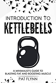 Introduction to Kettlebells: A Minimalist's Guide to Blasting Fat and Boosting Mu