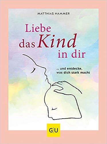 Liebe Das Kind In Dir Und Entdecke Was Dich Stark Macht Gu Mind Soul Textratgeber Amazon De Hammer Matthias Bucher