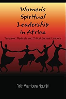 Womens Spiritual Leadership in Africa: Tempered Radicals and Critical Servant Leaders