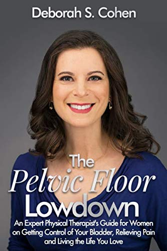 The Pelvic Floor Lowdown: An Expert Physical Therapist's Guide on Getting Control of Your Bladder, Relieving Pain and Living the Life You Love