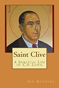 Saint Clive A Spiritual Life of C.S. Lewis: The case for—and the opposition against—sainthood for C.S. Lewis
