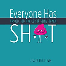 Everyone Has Sh*t: Unsolicited Advice for Being Human Audiobook by Jessica Leigh Levin Narrated by Jessica Leigh Levin