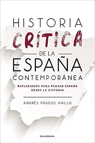Historia crítica de la España Contemporánea: Reflexiones para pensar España desde la Historia Caligrama: Amazon.es: Prados, Andrés: Libros