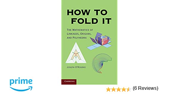 How to Fold It: The Mathematics of Linkages, Origami, and ...