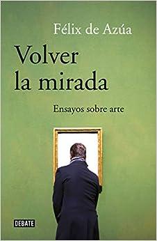 Volver La Mirada: Ensayos Sobre Arte por Félix De Azúa epub