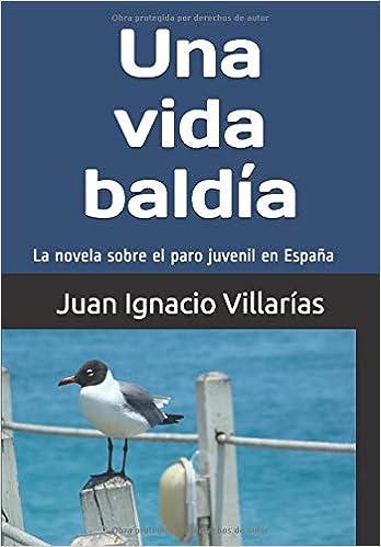 Una vida baldía: La novela sobre el paro juvenil en España: Amazon.es: Villarías, Juan Ignacio: Libros