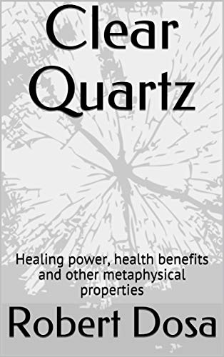 (Clear Quartz: Healing power, health benefits and other metaphysical properties (Crystals Book 3))