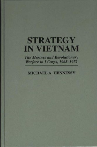 Strategy in Vietnam: The Marines and Revolutionary Warfare in I Corps, 1965-1972 (Praeger Studies in Diplomacy and Strategic Thought) by Michael A Hennessy