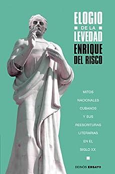 Elogio de la levedad: Mitos nacionales cubanos y sus reescrituras literarias en el siglo XX (Spanish Edition) by [del Risco, Enrique]