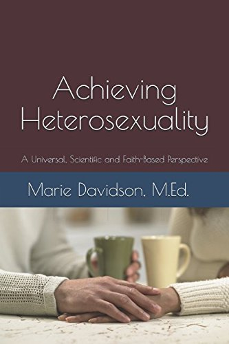 ACHIEVING HETEROSEXUALITY: A Universal, Scientific and Faith-Based Perspective (Faith & Reason)