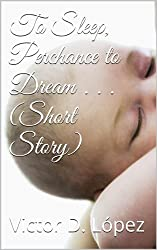 To Sleep, Perchance to Dream . . . (Short Story)