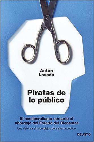Piratas de lo público: El neoliberalismo corsario al abordaje del Estado del Bienestar Sin colección: Amazon.es: Antón Losada: Libros