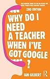 Why Do I Need a Teacher When I've Got Google?, Ian Gilbert, 0415709598