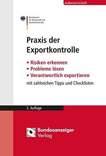 Praxis der Exportkontrolle: Risiken erkennen - Probleme lösen - Verantwortlich exportieren. Mit zahlreichen Tipps und Checklisten