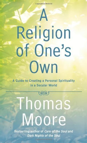 A Religion of One's Own: A Guide to Creating a Personal Spirituality in a Secular World by Moore, Thomas (2014) Hardcover
