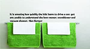 It is amazing how quickly the kids learn to drive a car, yet are unable to understand the lawn mower, snowblower and vacuum cleaner. -Ben Bergor Funny Humorous Inspirational Life Joke Quote Picture Art Home Decor Living Room Bedroom Vinyl Wall Decal Wording Graphic Design Mural Size : 8 Inches X 48 Inches - 22 Colors Available