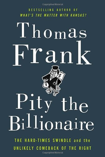 Pity the Billionaire: The Hard-Times Swindle and the Unlikely Comeback of the Right [Thomas Frank] (Tapa Dura)