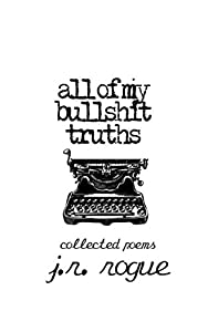 All Of My Bullshit Truths: Collected Poems