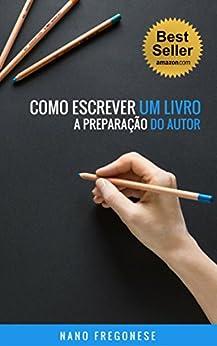 Como Escrever Um Livro: A Preparação do Autor por [Fregonese, Nano]