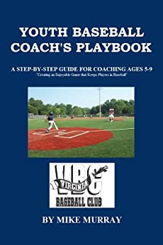 YOUTH BASEBALL COACH'S PLAY BOOK: A STEP-BY-STEP GUIDE FOR COACHING AGES 5-9 by [Murray, Mike]