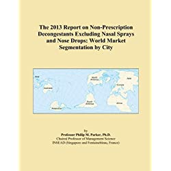 The 2013 Report on Non-Prescription Decongestants Excluding Nasal Sprays and Nose Drops: World Market Segmentation by City