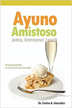 Ayuno Amistoso: ¡sobrepeso, Adiós! Una Guía Basada En La Ciencia Para La Salud por Dr. Carlos Augusto González epub