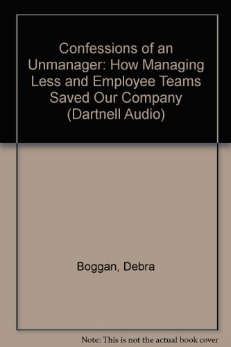 Confessions of an Unmanager: How Managing Less and Employee Teams Saved Our Company (Dartnell Audio)