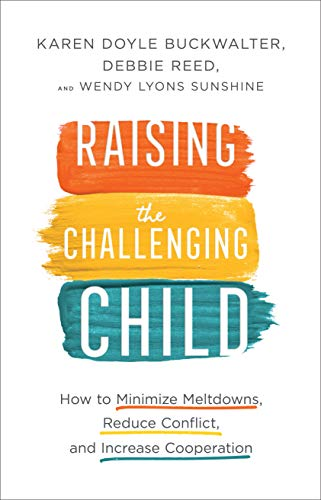 Raising the Challenging Child: How to Minimize Meltdowns, Reduce Conflict, and Increase Cooperation by [Buckwalter, Karen Doyle, Reed, Debbie, Sunshine, Wendy Lyons]