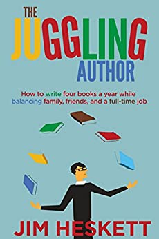 The Juggling Author: How To Write Four Books a Year While Balancing Family, Friends, and a Full-Time Job by [Heskett, Jim]