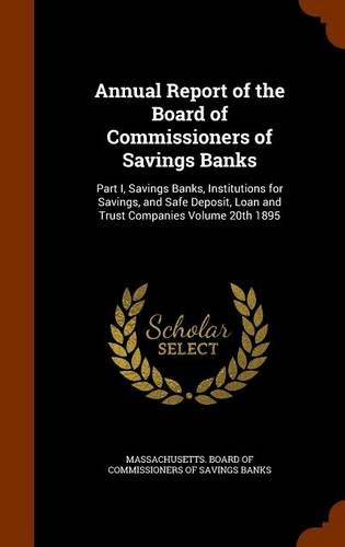 Annual Report of the Board of Commissioners of Savings Banks: Part I, Savings Banks, Institutions for Savings, and Safe Deposit, Loan and Trust Companies Volume 20th 1895 pdf epub
