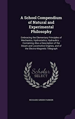 A School Compendium of Natural and Experimental Philosophy: Embracing the Elementary Principles of Mechanics, Hydrostatics, Hydraulics ... Containing ... and of the Electro-Magnetic Telegraph (A School Compendium Of Natural And Experimental Philosophy)