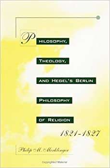 Philosophy, Theology, and Hegel's Berlin Philosophy of Religion, 1821-1827 by Philip M. Merklinger (1993-08-24)