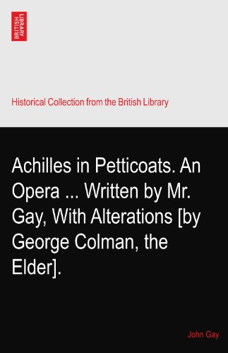 Achilles in Petticoats. An Opera ... Written by Mr. Gay, With Alterations [by George Colman, the Elder].