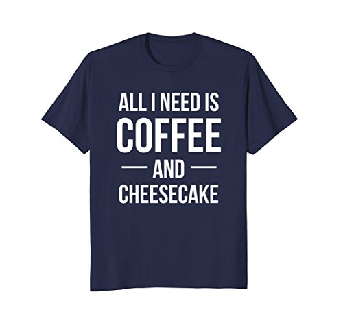 Mens All I Need is Coffee and Cheesecake T Shirt - Dessert Humor XL Navy