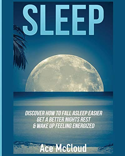 Sleep: Discover How To Fall Asleep Easier, Get A Better Nights Rest & Wake Up Feeling Energized (The Best Sleep Solutions Available From All Natural To ... To Cure Insomnia & Sleep Easy Book 1)