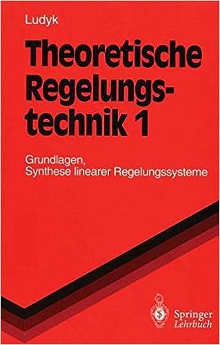 Theoretische Regelungstechnik 1: Grundlagen, Synthese linearer Regelungssysteme (Springer-Lehrbuch)