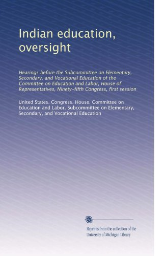 Indian education, oversight: Hearings before the Subcommittee on Elementary, Secondary, and Vocational Education of the Committee on Education and ... Ninety-fifth Congress, first session