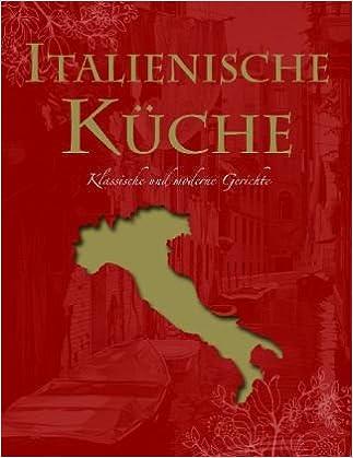 Italienische Küche: Klassische Und Moderne Gerichte: Ultimate Cooking:  Amazon.de: Bücher