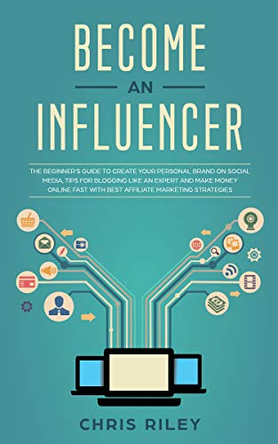 Become an Influencer: The Beginner's Guide to Create your Personal Brand on Social Media, Tips for Blogging like an Expert and Make Money Online Fast with Best Affiliate Marketing Strategies (Best Way To Earn Extra Money From Home)