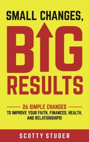 Small Changes, Big Results: 26 simple changes to improve your faith, finances, health, and relationships! (Big Small Changes)