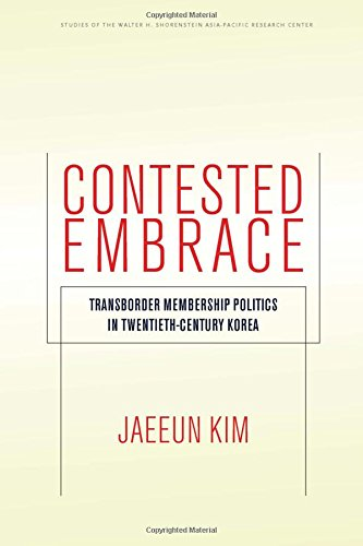 Contested Embrace: Transborder Membership Politics in Twentieth-Century Korea (Studies of the Walter H. Shorenstein Asia-Pacific Research Center)