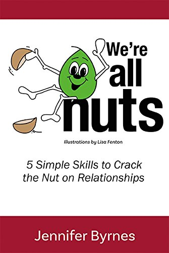 We're All Nuts: 5 Simple Skills to Crack the Nut on Relationships, Jennifer Byrnes