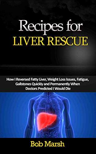 Recipes for Liver Rescue: How I Reversed Fatty Liver, Weight Loss Issues, Fatigue, Gallstones Quickly and Permanently When Doctors Predicted I Would Die