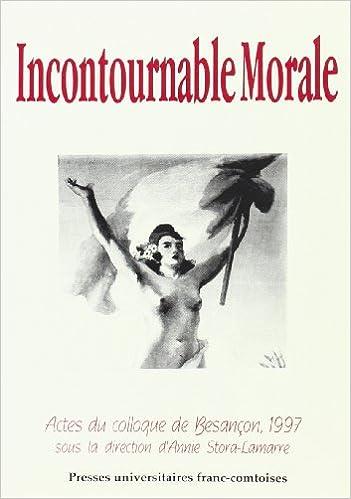 Livre gratuits en ligne Incontournable morale: Colloque international de Besançon, 9-10 octobre 1997 : actes du colloque pdf, epub