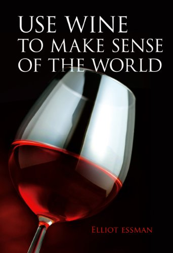 Use Wine to Make Sense of the World by Elliot Essman